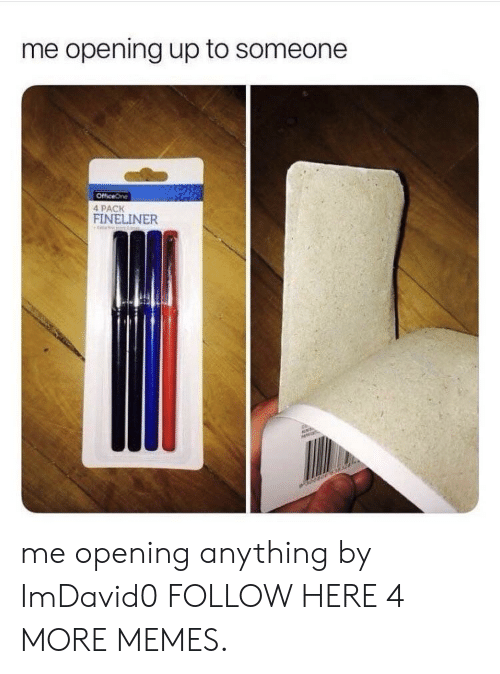 Me Opening Up To Someone: me opening up to someone  OfficeOne  4 PACK  FINELINER me opening anything by ImDavid0 FOLLOW HERE 4 MORE MEMES.