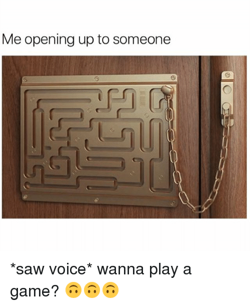 Girl Memes, A Game, and Wanna-Play-A-Game: Me opening up to someone *saw voice* wanna play a game? 🙃🙃🙃