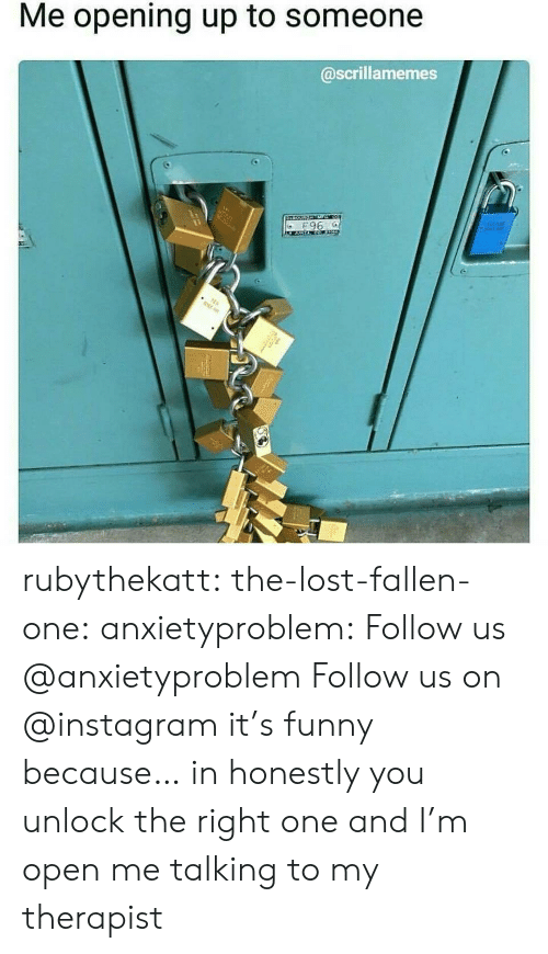 Me Opening Up To Someone: Me opening up to someone  @scrillamemes  E966  3515 rubythekatt:  the-lost-fallen-one:  anxietyproblem:  Follow us @anxietyproblem Follow us on @instagram  it's funny because… in honestly you unlock the right one and I'm open  me talking to my therapist