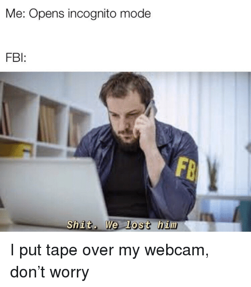 Incognito Mode: Me: Opens incognito mode  FBI  Shit. We Lost him I put tape over my webcam, don't worry