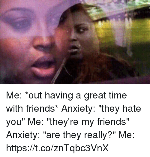 "Friends, Anxiety, and Time: Me: *out having a great time with friends* Anxiety: ""they hate you"" Me: ""they're my friends"" Anxiety: ""are they really?"" Me: https://t.co/znTqbc3VnX"