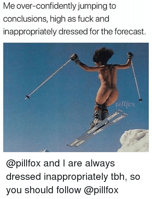 Tbh, Forecast, and Fuck: Me over-confidently jumping to  conclusions, high as fuck and  inappropriately dressed for the forecast. @pillfox and I are always dressed inappropriately tbh, so you should follow @pillfox