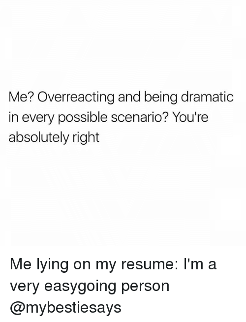 Resume, Girl Memes, and Lying: Me? Overreacting and being dramatic  in every possible scenario? You're  absolutely right Me lying on my resume: I'm a very easygoing person @mybestiesays