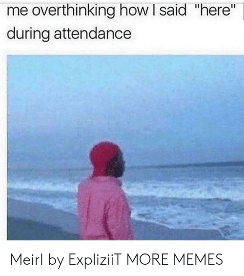 "Dank, Memes, and Target: me overthinking how I said ""here""  during attendance Meirl by ExpliziiT MORE MEMES"