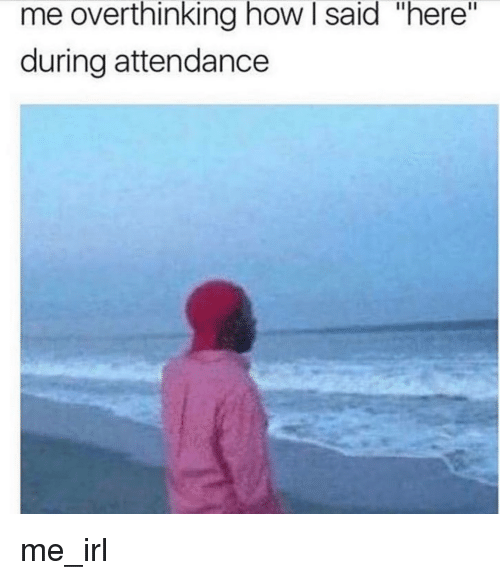 """Attendance: me overthinking how l said """"here""""  during attendance me_irl"""