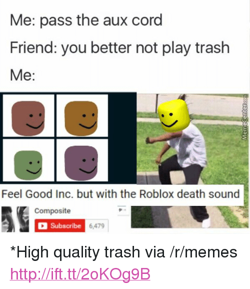 "Pass The Aux: Me: pass the aux cord  Friend: you better not play trash  Me:  Feel Good Inc. but with the Roblox death sound  Composite  Subscribe  6,479 <p>*High quality trash via /r/memes <a href=""http://ift.tt/2oKOg9B"">http://ift.tt/2oKOg9B</a></p>"
