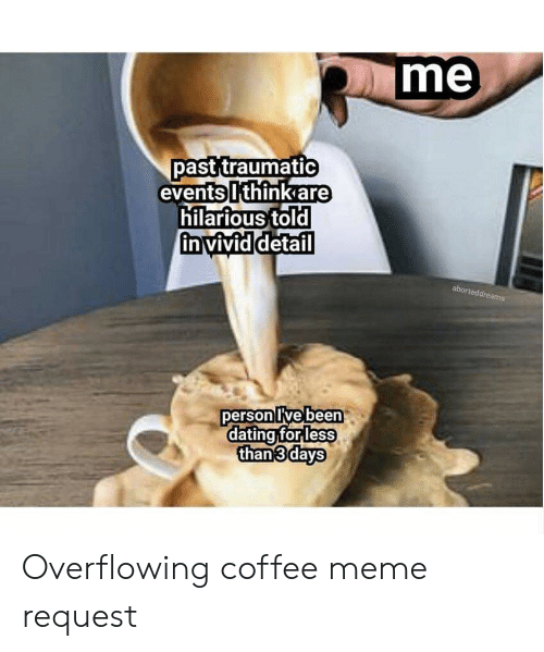 Coffee Meme: me  past traumatic  eventsIthinkare  hilarious told  in vividdetail  ed  person Ive been  dating forleSS  than 3days Overflowing coffee meme request