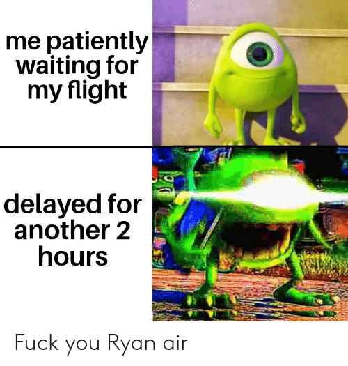 Flight Delayed: me patiently  waiting for  my flight  delayed for  another 2  hours Fuck you Ryan air
