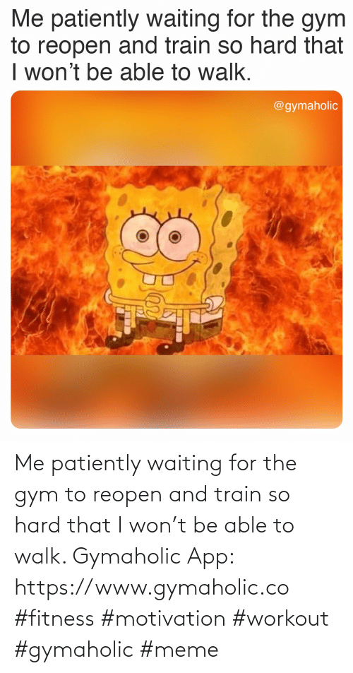Train: Me patiently waiting for the gym to reopen and train so hard that I won't be able to walk.  Gymaholic App: https://www.gymaholic.co  #fitness #motivation #workout #gymaholic #meme