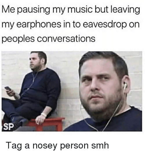 Funny, Music, and Smh: Me pausing my music but leaving  my earphones in to eavesdrop on  peoples conversations  SP Tag a nosey person smh