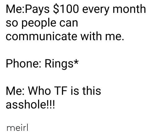 rings: Me:Pays $100 every month  so people can  communicate with me.  Phone: Rings*  Me: Who TF is this  asshole!!! meirl