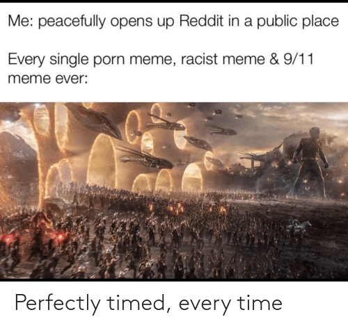 Racist Meme: Me: peacefully opens up Reddit in a public place  Every single porn meme, racist meme & 9/11  meme ever: Perfectly timed, every time
