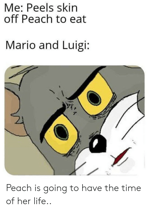 luigi: Me: Peels skin  off Peach to eat  Mario and Luigi: Peach is going to have the time of her life..