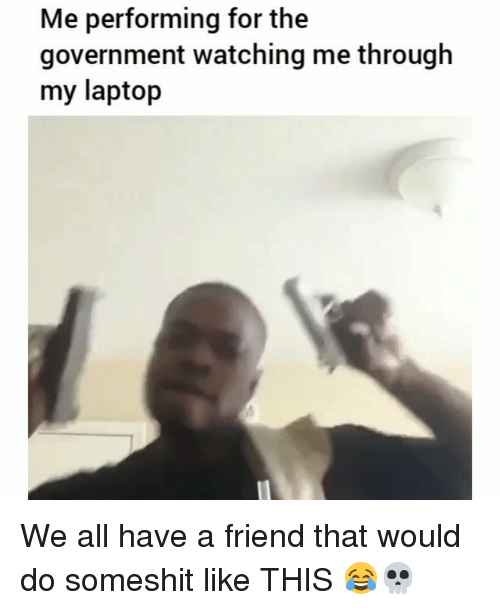 Funny, Laptop, and Government: Me performing for the  government watching me through  my laptop We all have a friend that would do someshit like THIS 😂💀