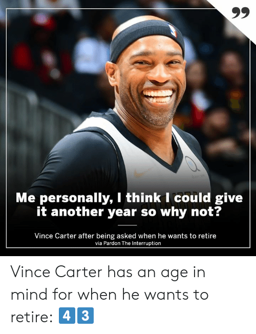 vince carter: Me personally, I think I could give  it another year so why not?  Vince Carter after being asked when he wants to retire  via Pardon The Interruption Vince Carter has an age in mind for when he wants to retire: 4️⃣3️⃣