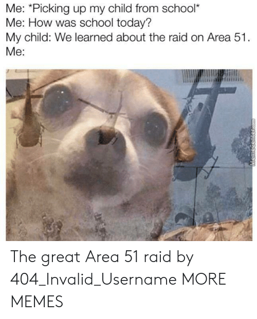 Memecenter: Me: *Picking up my child from school*  Me: How was school today?  My child: We learned about the raid on Area 51.  Me:  MemeCenter.com The great Area 51 raid by 404_Invalid_Username MORE MEMES