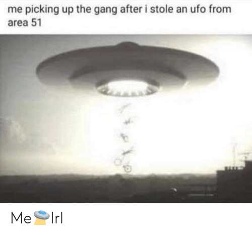 ufo: me picking up the gang after i stole an ufo from  area 51 Me🛸Irl