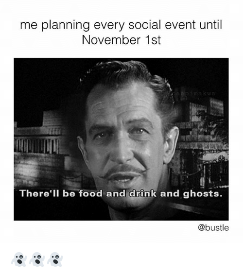 Food, Memes, and 🤖: me planning every social event until  November 1st  akwa  There'lI be food and drink and ghosts.  @bustle 👻👻👻