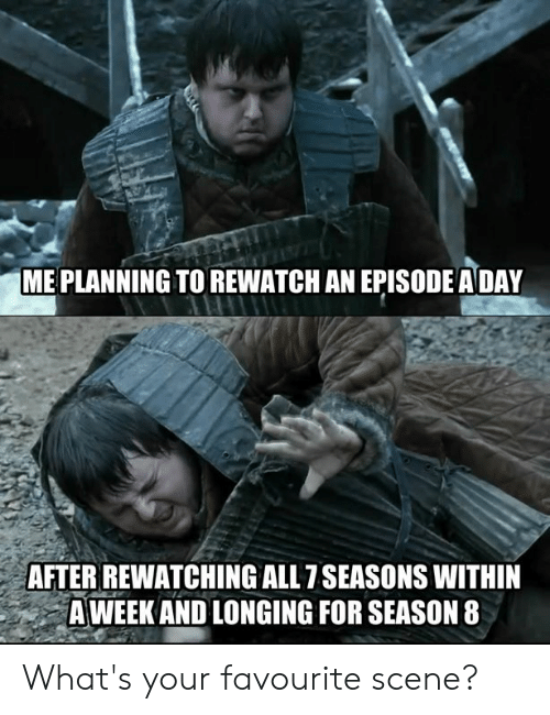 longing: ME PLANNING TO REWATCH AN EPISODE ADAY  AFTER REWATCHING ALL 7SEASONS WITHIN  A WEEK AND LONGING FOR SEASON 8 What's your favourite scene?