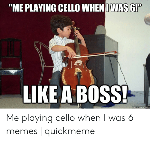 """playing cello: """"ME PLAYING CELLO WHEN IWAS 6!  LIKE A BOSS Me playing cello when I was 6 memes 
