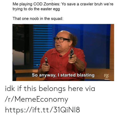 Squad: Me playing COD Zombies: Yo save a crawler bruh we're  trying to do the easter egg  That one noob in the squad:  So anyway, I started blasting idk if this belongs here via /r/MemeEconomy https://ift.tt/31QiNl8