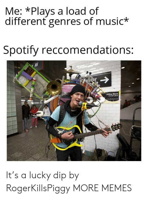 dip: Me: *Plays a load of  different genres of music*  Spotify reccomendations:  AV  or  Jeffrey Masin  One Man Band It's a lucky dip by RogerKillsPiggy MORE MEMES
