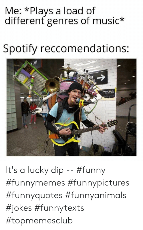 dip: Me: *Plays a load of  different genres of music*  Spotify reccomendations:  AV  Jeffrey Masin  One Man Band It's a lucky dip -- #funny #funnymemes #funnypictures #funnyquotes #funnyanimals #jokes #funnytexts #topmemesclub