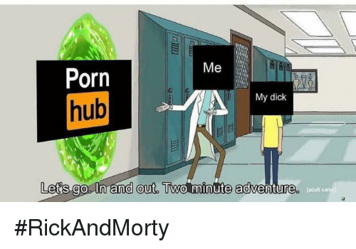 Porn Hub, Dick, and Porn: Me  Porn  hub  My dick  Lets go. In and out, Two minute  0  fadult sw #RickAndMorty