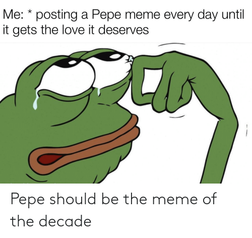 Pepe Meme: Me: * posting a Pepe meme every day until  it gets the love it deserves Pepe should be the meme of the decade