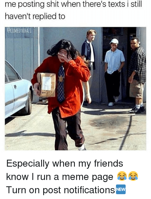 Memes, 🤖, and Page: me posting shit when there's texts i still  haven't replied to  000MEDYKH All Especially when my friends know I run a meme page 😂😂 Turn on post notifications🆕