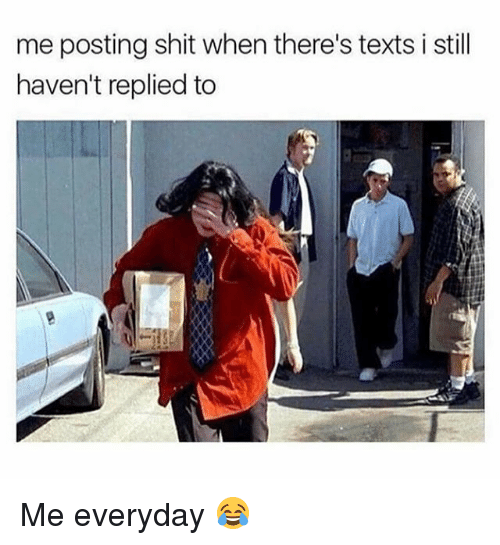 Funny, Shit, and Texts: me posting shit when there's texts i still  haven't replied to Me everyday 😂