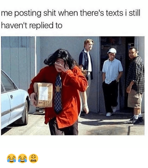 Funny, Shit, and Texts: me posting shit when there's texts i still  haven't replied to 😂😂😩