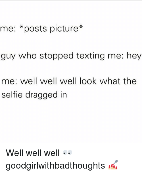 "Memes, Selfie, and Texting: me: *posts picture""  guy who stopped texting me: hey  me: well well well look what the  selfie dragged in Well well well 👀 goodgirlwithbadthoughts 💅🏼"