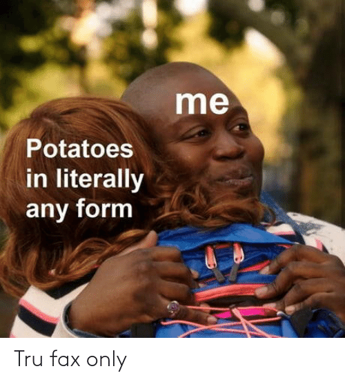potatoes: me  Potatoes  in literally  any form Tru fax only