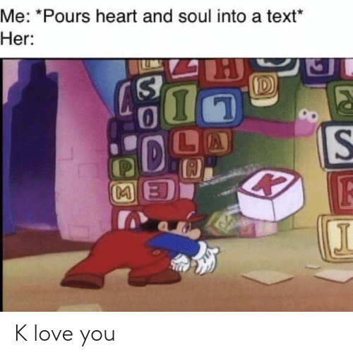 K Love: Me: *Pours heart and soul into a text  Her: K love you