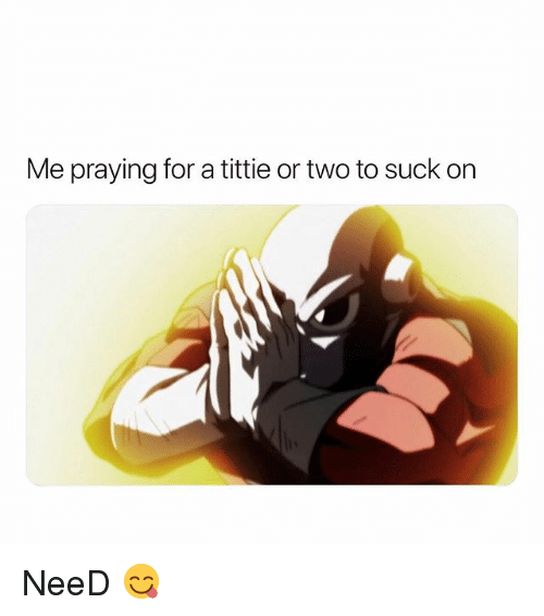 Dank Memes, For, and Praying: Me praying for a tittie or two to suck on NeeD 😋