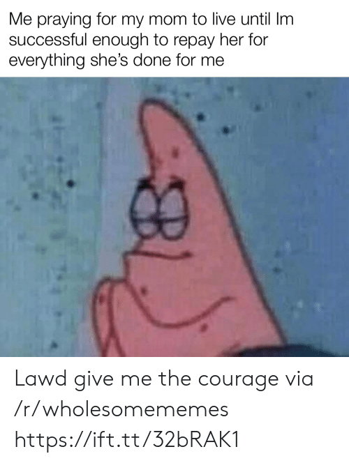 Give Me The: Me praying for my mom to live until Im  successful enough to repay her for  everything she's done for me Lawd give me the courage via /r/wholesomememes https://ift.tt/32bRAK1