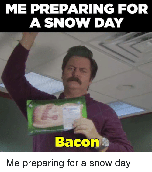 ME PREPARING FOR a SNOW DAY Bacon Me Preparing for a Snow ...