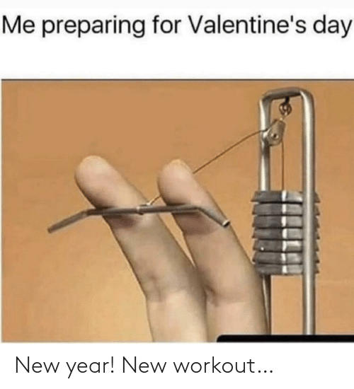 New Year's: Me preparing for Valentine's day New year! New workout…