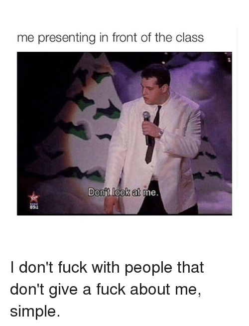 Girl Memes: me presenting in front of the class  Donit look at I don't fuck with people that don't give a fuck about me, simple.