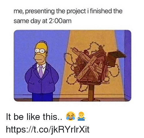 Be Like, Project, and Day: me, presenting the project i finished the  same day at 2:00am It be like this.. 😂🤷♂️ https://t.co/jkRYrlrXit
