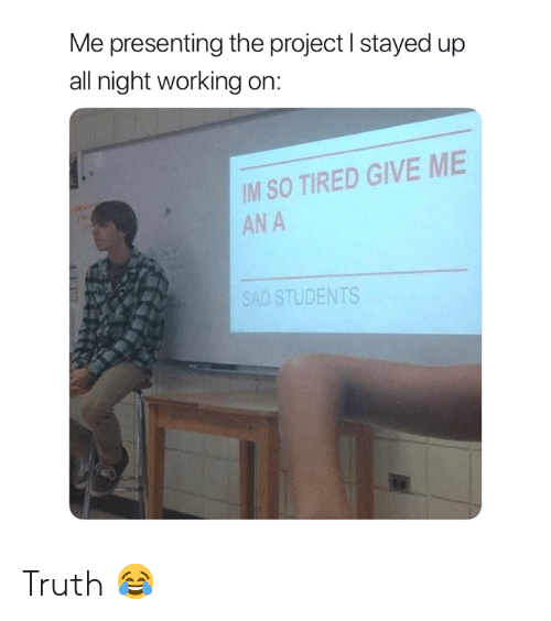 Stayed Up All Night: Me presenting the project I stayed up  all night working on:  IM SO TIRED GIVE ME  AN A  SAD STUDENTS Truth 😂