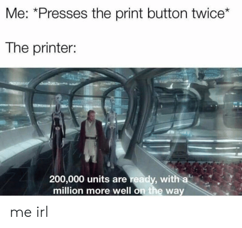 printer: Me: *Presses the print button twice*  The printer:  200,000 units are ready, with a  million more well on the way me irl