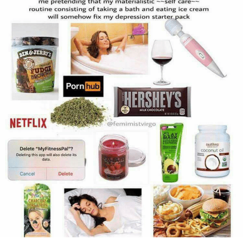 "Netflix, Porn Hub, and Chocolate: me pretending that my materialisticself care  routine consisting of taking a bath and eating ice cream  will somehow fix my depression starter pack  Porn hub  ERSHEYS  MILK CHOCOLATE  NETFLIX  @femimistvirgo  nutiva  Delete ""MyFitnessPal""?  Deleting this app will also delete its  data.  coconut o  Cancel  Delete  CHARCOAL"