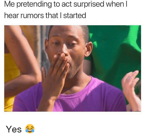 Rumors: Me pretending to act surprised when I  hear rumors that I started Yes 😂