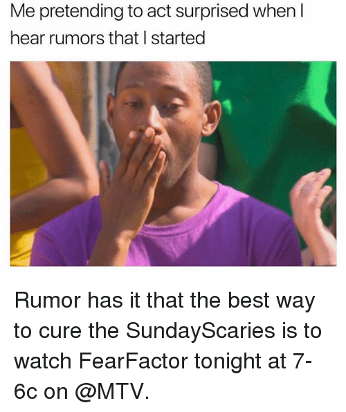 Funny, Mtv, and Best: Me pretending to act surprised when l  hear rumors that I started Rumor has it that the best way to cure the SundayScaries is to watch FearFactor tonight at 7-6c on @MTV.