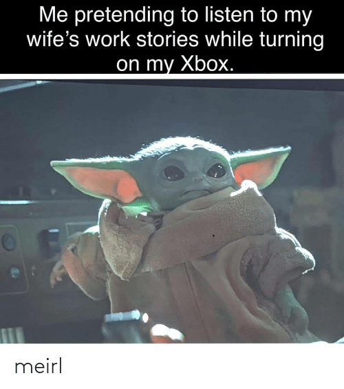 wifes: Me pretending to listen to my  wife's work stories while turning  on my Xbox. meirl