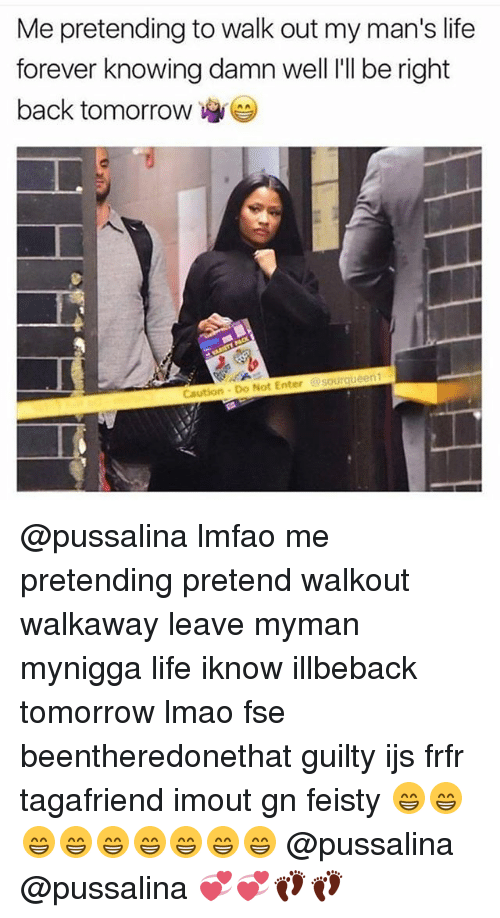 Life, Lmao, and Memes: Me pretending to walk out my man's life  forever knowing damn welllI be right  forever knowing damn well I'll be right  back tomorrow-  rqueen  Caution Do Not Enter Gsou @pussalina lmfao me pretending pretend walkout walkaway leave myman mynigga life iknow illbeback tomorrow lmao fse beentheredonethat guilty ijs frfr tagafriend imout gn feisty 😁😁😁😁😁😁😁😁😁 @pussalina @pussalina 💞💞👣👣