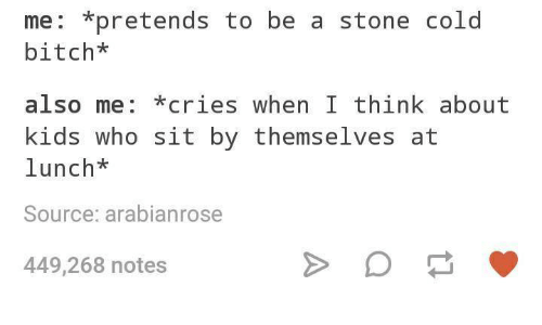 stoning: me: *pretends to be a stone cold  bitch*  also me: *cries when I think about  kids who sit by themselves at  lunch*  Source: arabianrose  449,268 notes
