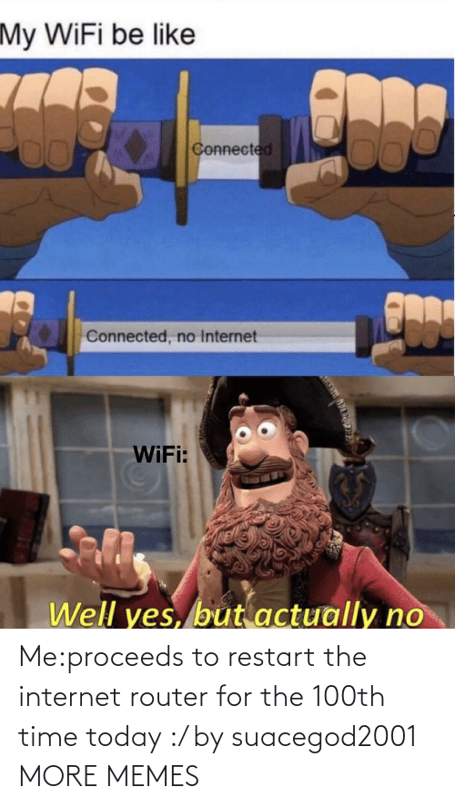 Dank, Internet, and Memes: Me:proceeds to restart the internet router for the 100th time today :/ by suacegod2001 MORE MEMES